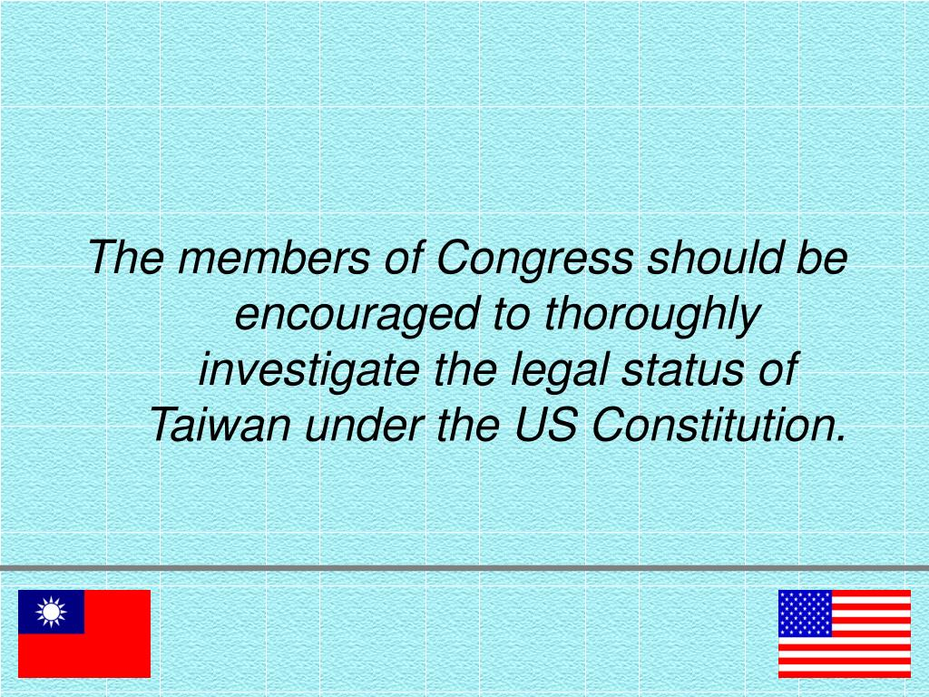 The members of Congress should be encouraged to thoroughly investigate the legal status of Taiwan under the US Constitution.