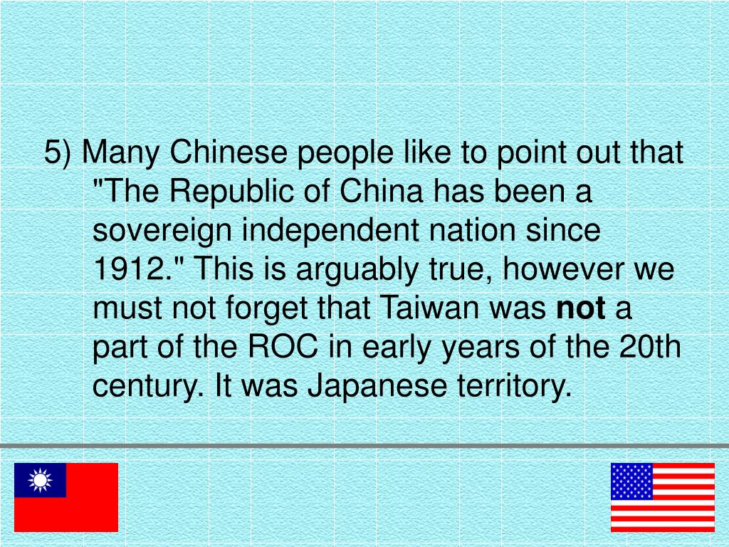 "5) Many Chinese people like to point out that ""The Republic of China has been a sovereign independent nation since 1912."" This is arguably true, however we must not forget that Taiwan was"