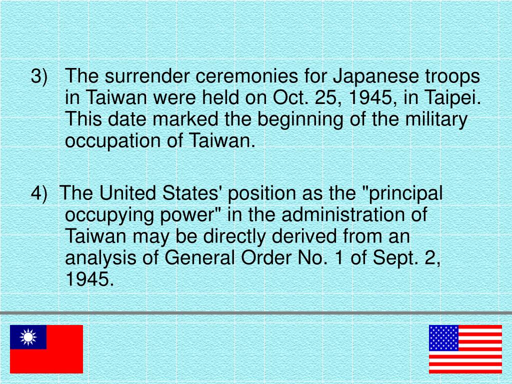 The surrender ceremonies for Japanese troops in Taiwan were held on Oct. 25, 1945, in Taipei. This date marked the beginning of the military occupation of Taiwan.
