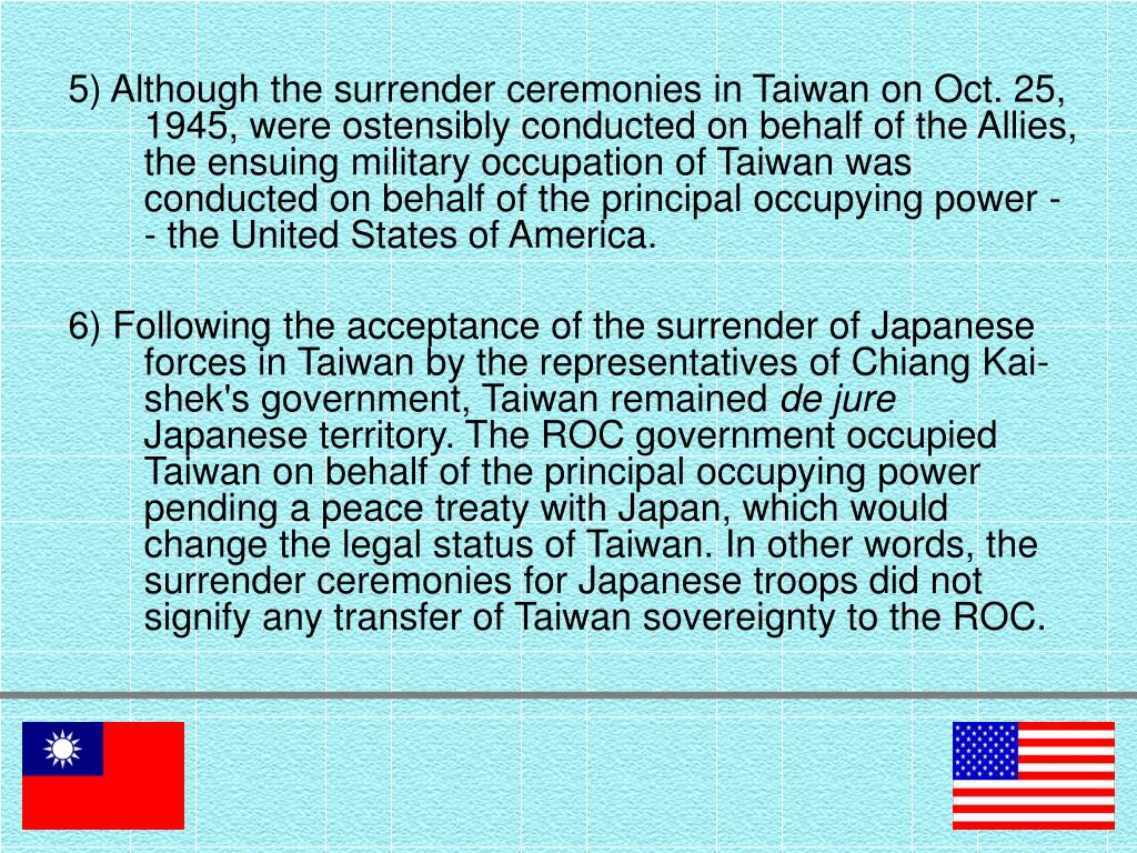 5) Although the surrender ceremonies in Taiwan on Oct. 25, 1945, were ostensibly conducted on behalf of the Allies, the ensuing military occupation of Taiwan was conducted on behalf of the principal occupying power -- the United States of America.