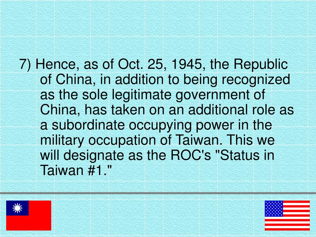 "7) Hence, as of Oct. 25, 1945, the Republic of China, in addition to being recognized as the sole legitimate government of China, has taken on an additional role as a subordinate occupying power in the military occupation of Taiwan. This we will designate as the ROC's ""Status in Taiwan #1."""