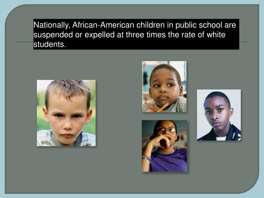 Nationally, African-American children in public school are suspended or expelled at three times the rate of white students.