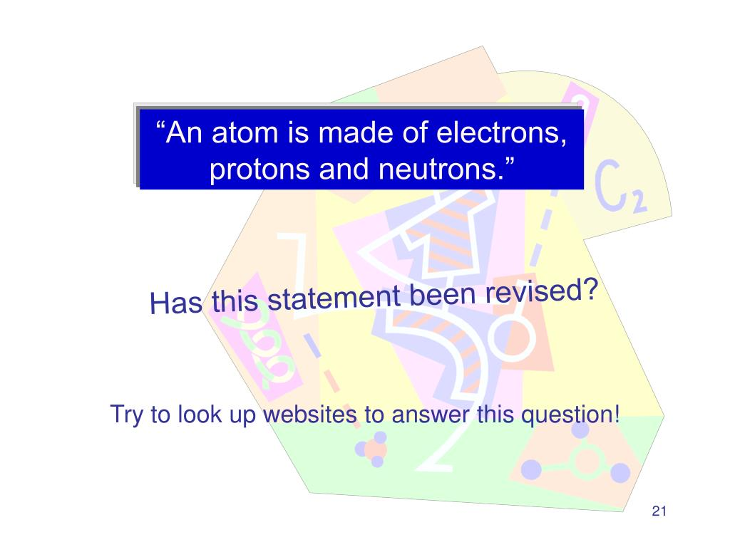 """An atom is made of electrons, protons and neutrons."""