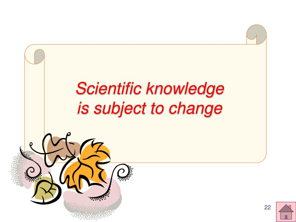 Scientific knowledge is subject to change