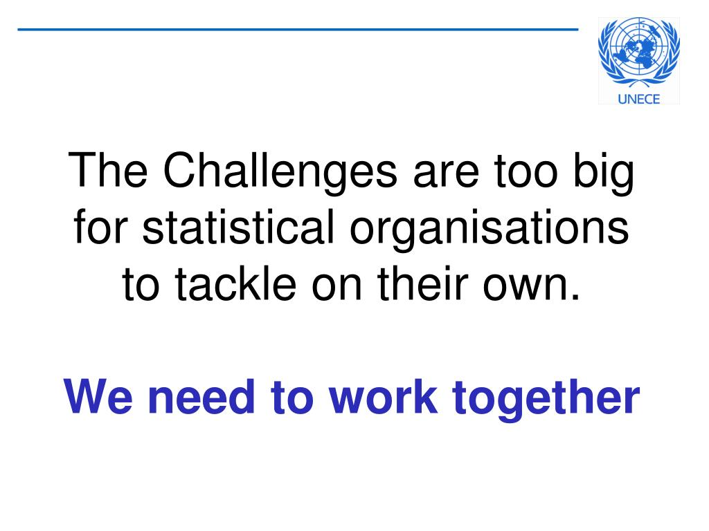 The Challenges are too big for statistical organisations to tackle on their own.