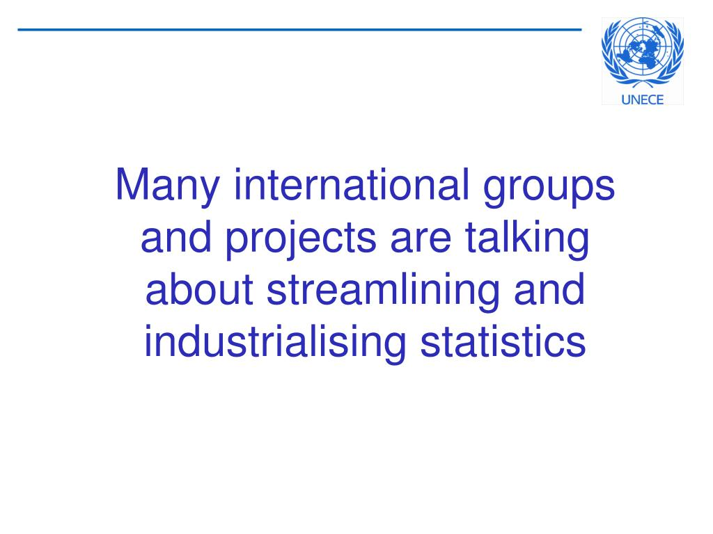 Many international groups and projects are talking about streamlining and industrialising statistics