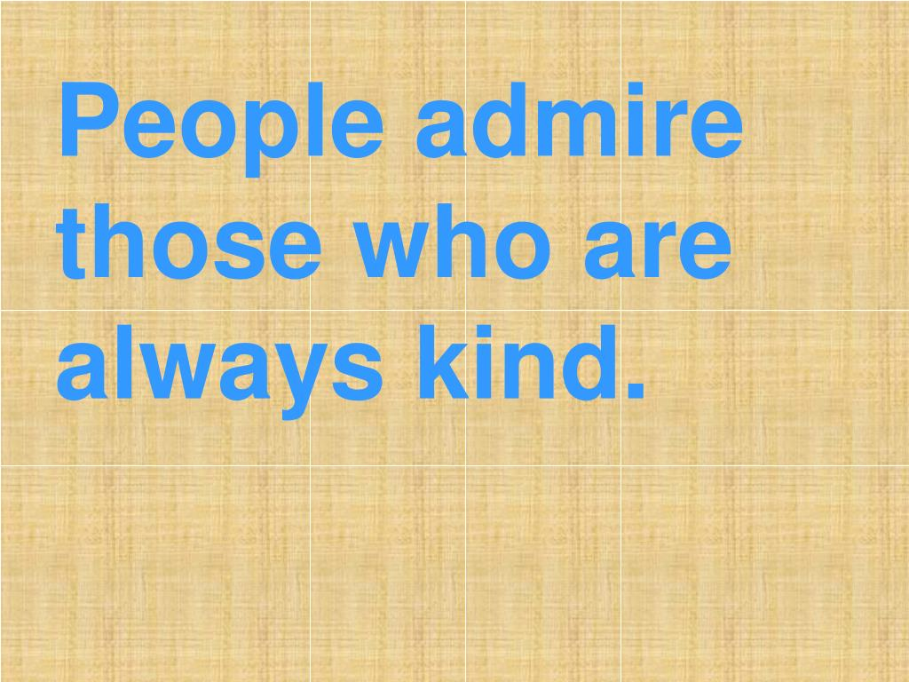 People admire those who are always kind.