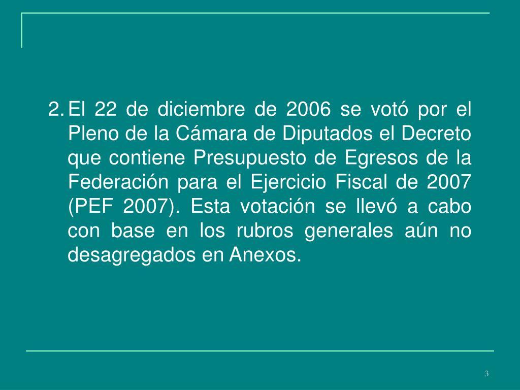 El 22 de diciembre de 2006 se votó por el  Pleno de la Cámara de Diputados el Decreto que contiene Presupuesto de Egresos de la Federación para el Ejercicio Fiscal de 2007 (PEF 2007). Esta votación se llevó a cabo con base en los rubros generales aún no desagregados en Anexos.