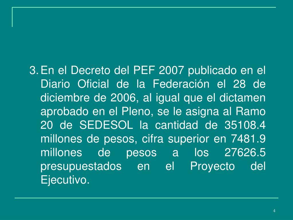 En el Decreto del PEF 2007 publicado en el Diario Oficial de la Federación el 28 de diciembre de 2006, al igual que el dictamen aprobado en el Pleno, se le asigna al Ramo 20 de SEDESOL la cantidad de 35108.4 millones de pesos, cifra superior en 7481.9 millones de pesos a los 27626.5 presupuestados en el Proyecto del Ejecutivo.
