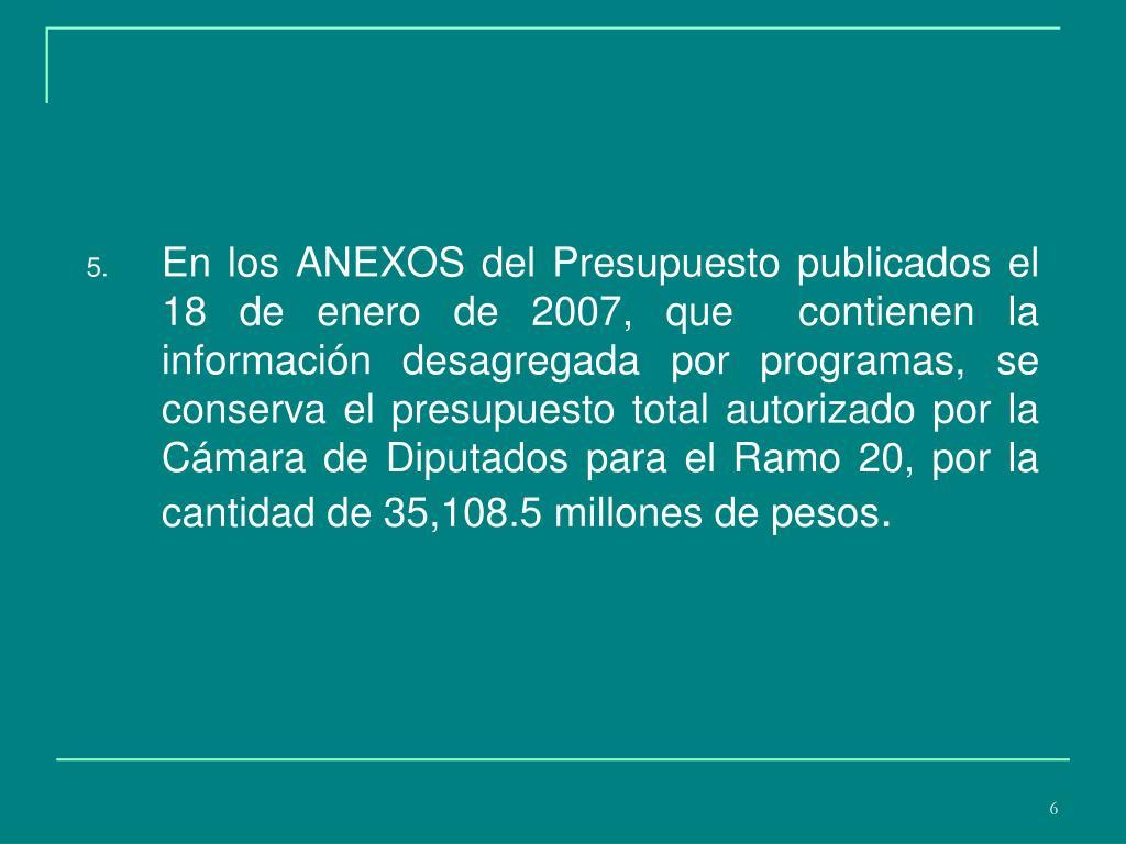 En los ANEXOS del Presupuesto publicados el 18 de enero de 2007, que  contienen la información desagregada por programas, se conserva el presupuesto total autorizado por la Cámara de Diputados para el Ramo 20, por la cantidad de 35,108.5 millones de pesos