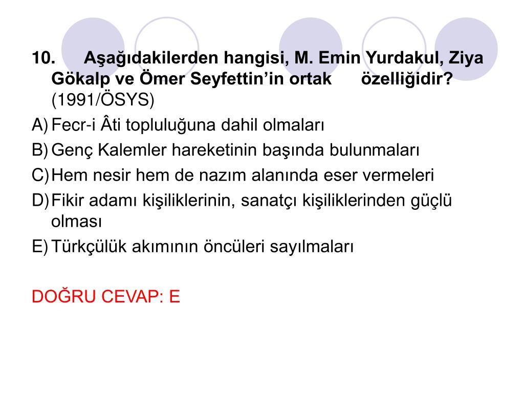 10.Aşağıdakilerden hangisi, M. Emin Yurdakul, Ziya Gökalp ve Ömer Seyfettin'in ortak      özelliğidir?