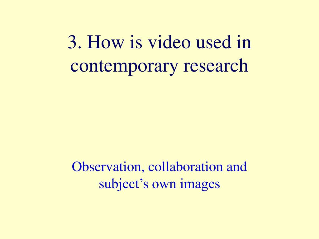 3. How is video used in contemporary research