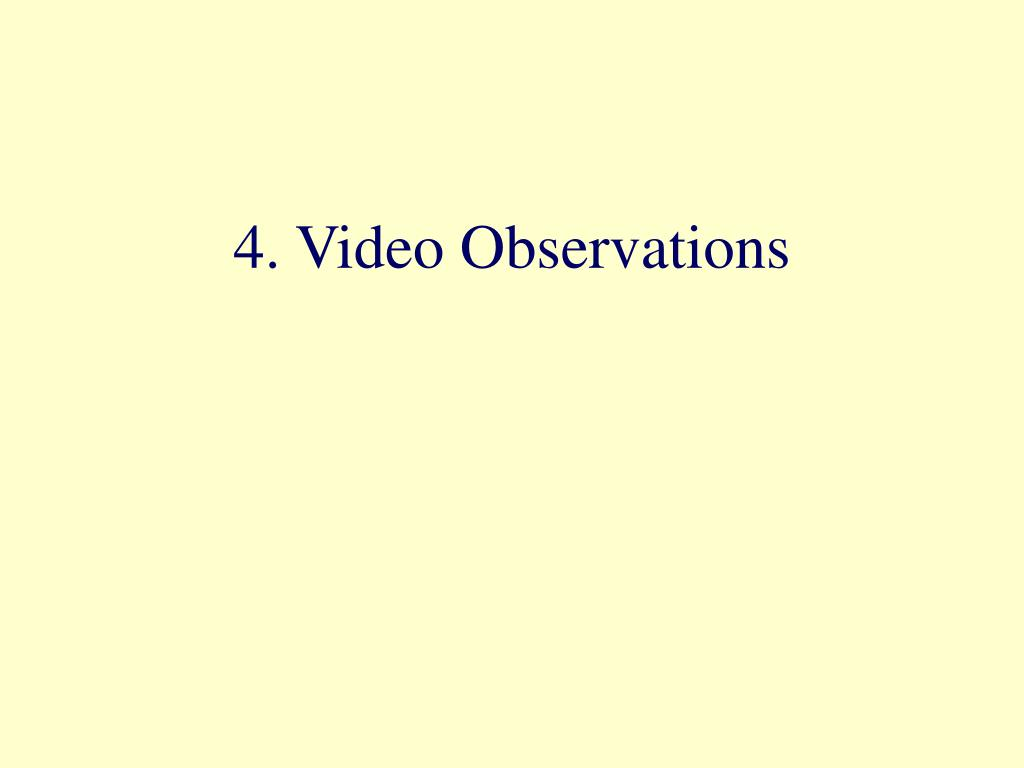 4. Video Observations