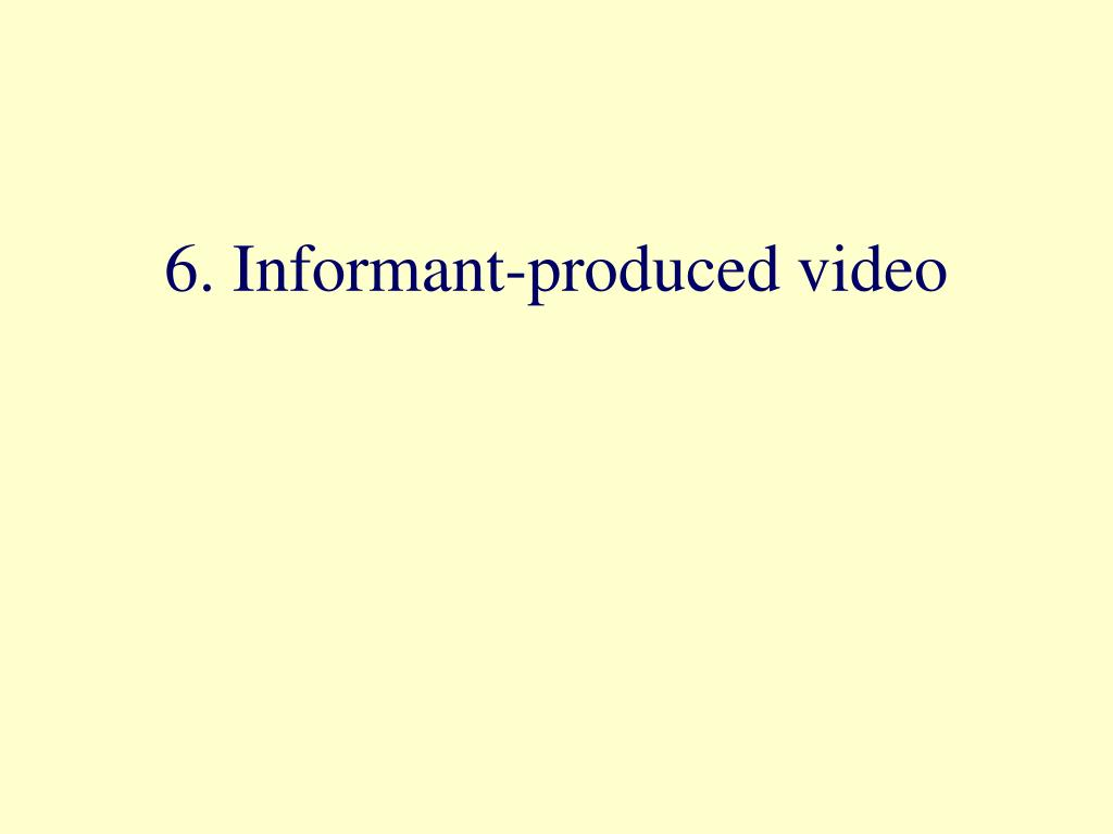 6. Informant-produced video