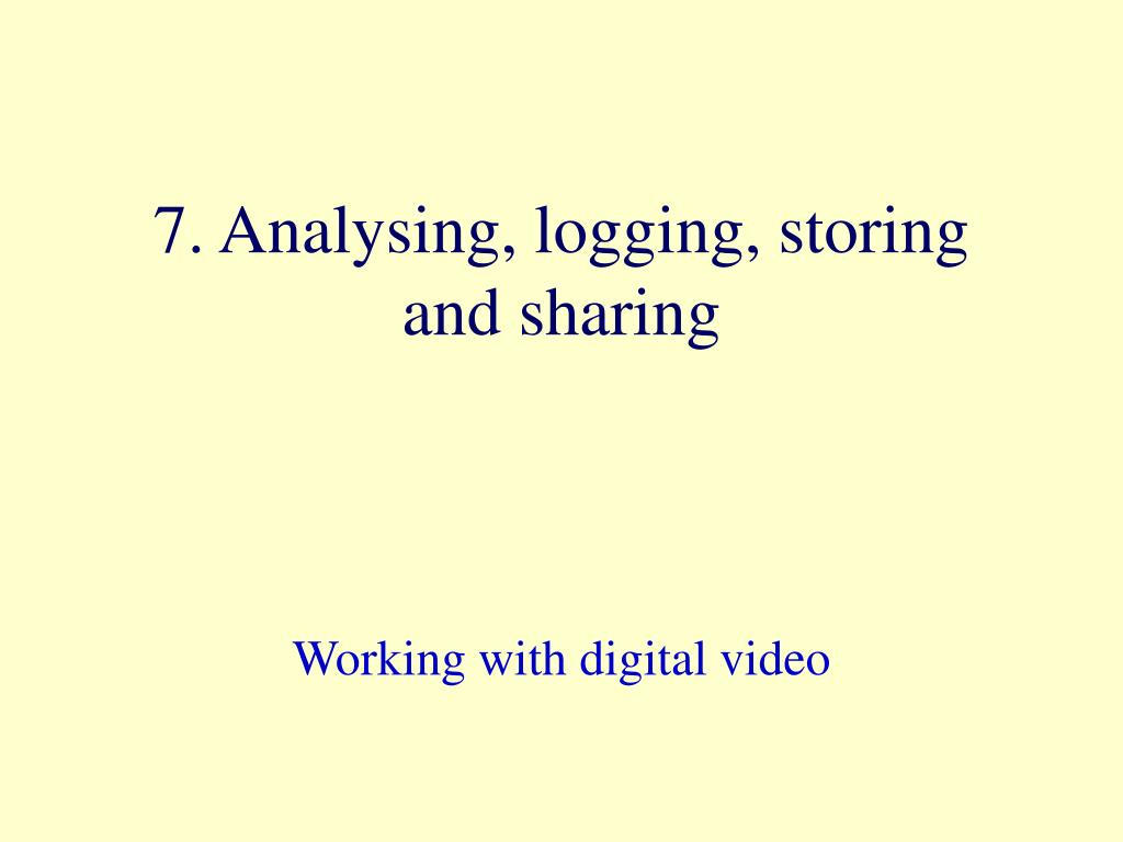 7. Analysing, logging, storing and sharing