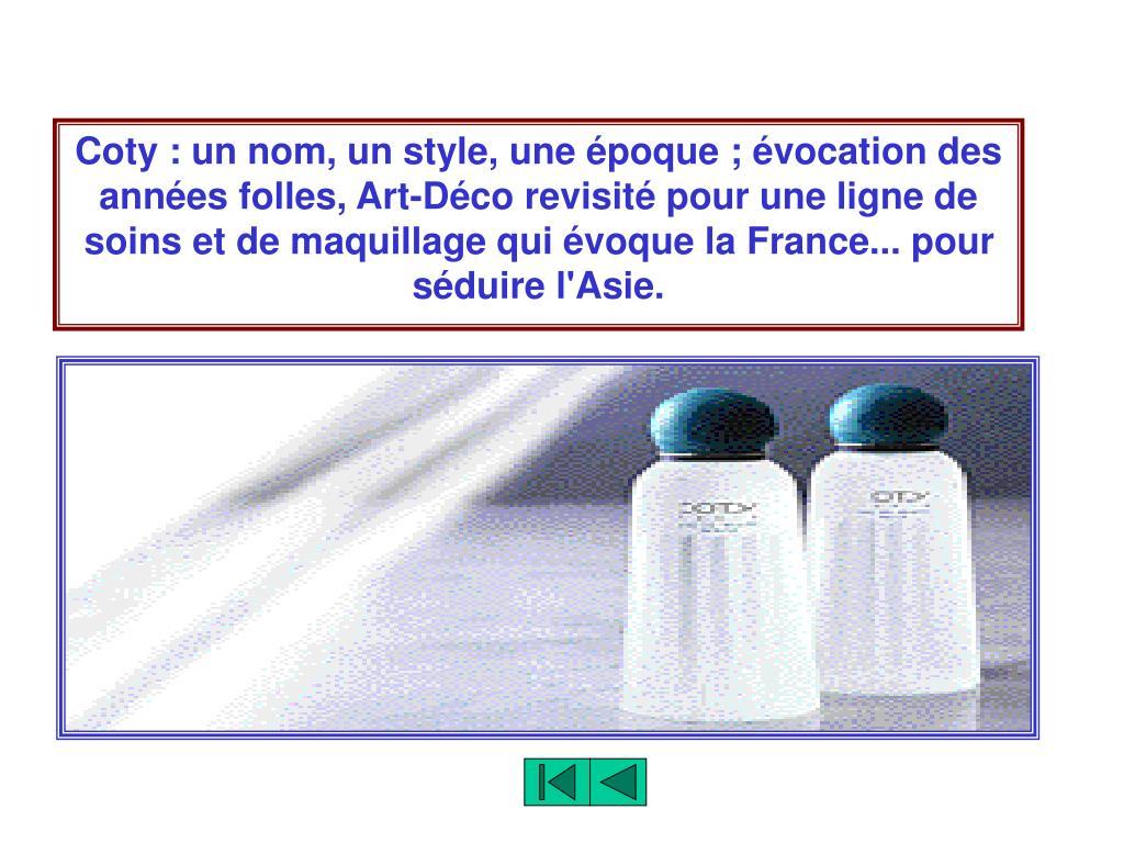 Coty : un nom, un style, une époque ; évocation des années folles, Art-Déco revisité pour une ligne de soins et de maquillage qui évoque la France... pour séduire l'Asie.