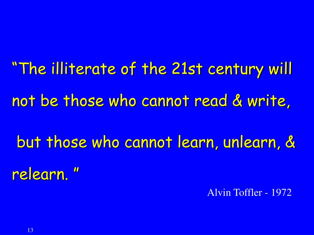"""The illiterate of the 21st century will not be those who cannot read & write,"