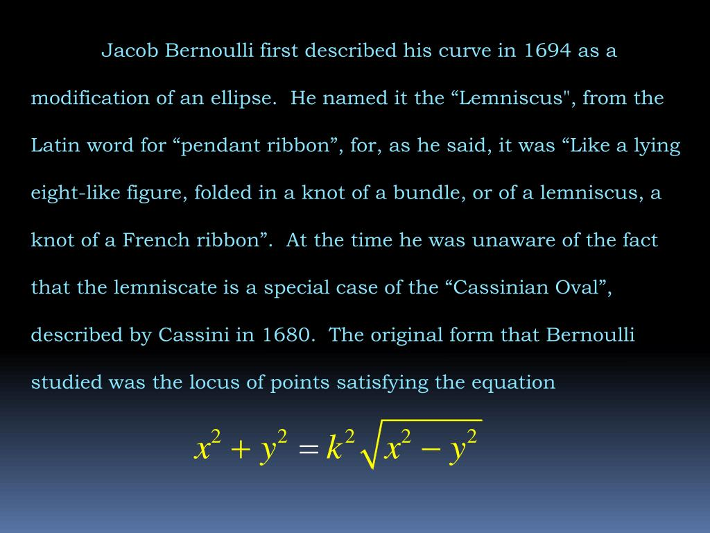 "Jacob Bernoulli first described his curve in 1694 as a modification of an ellipse.  He named it the ""Lemniscus"", from the Latin word for ""pendant ribbon"", for, as he said, it was ""Like a lying eight-like figure, folded in a knot of a bundle, or of a lemniscus, a knot of a French ribbon"".  At the time he was unaware of the fact that the lemniscate is a special case of the ""Cassinian Oval"", described by Cassini in 1680.  The original form that Bernoulli studied was the locus of points satisfying the equation"