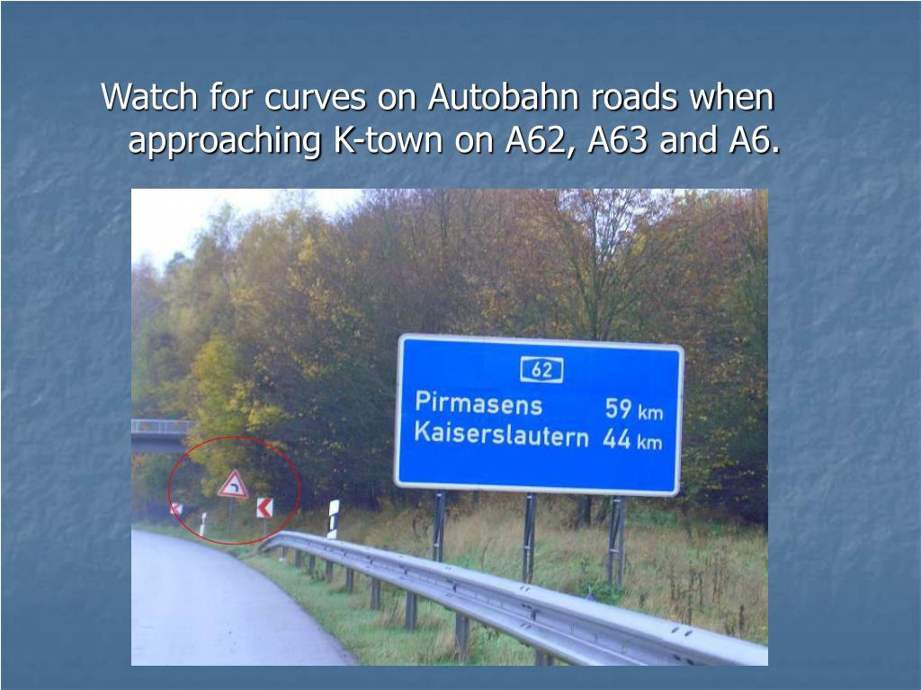 Watch for curves on Autobahn roads when approaching K-town on A62, A63 and A6.