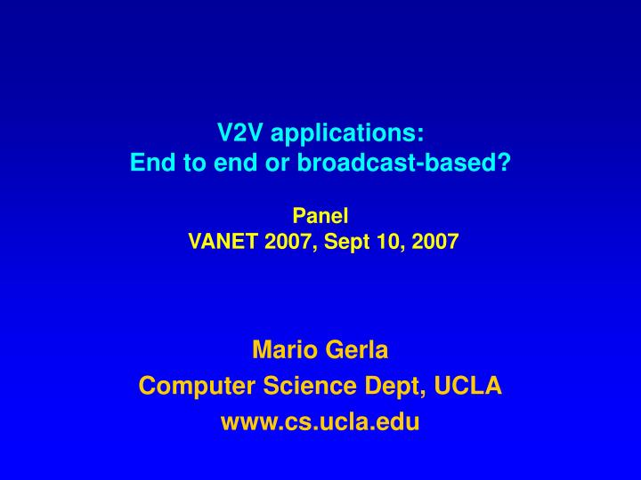V2v applications end to end or broadcast based panel vanet 2007 sept 10 2007