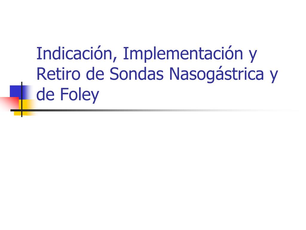 Indicación, Implementación y Retiro de Sondas Nasogástrica y de Foley