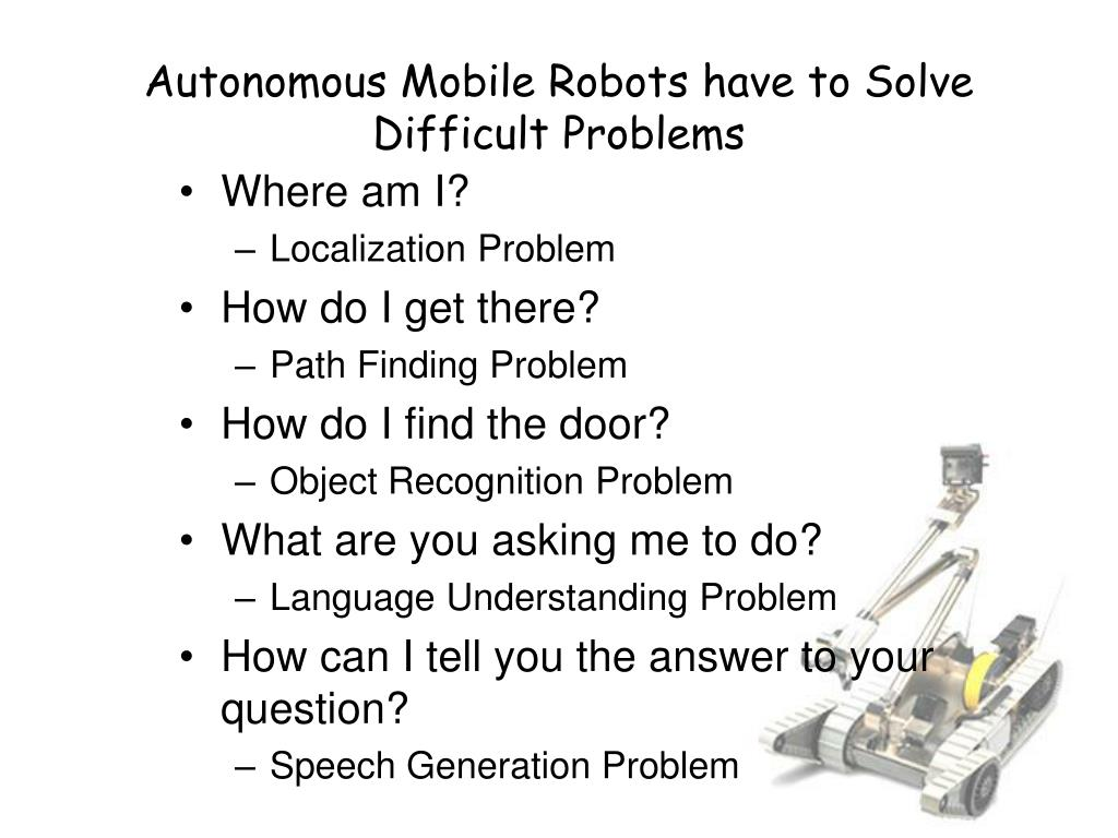 Autonomous Mobile Robots have to Solve Difficult Problems