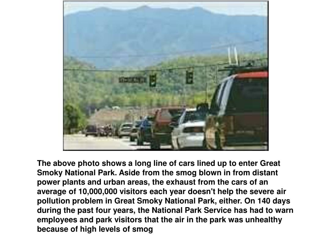 The above photo shows a long line of cars lined up to enter Great Smoky National Park. Aside from the smog blown in from distant power plants and urban areas, the exhaust from the cars of an average of 10,000,000 visitors each year doesn't help the severe air pollution problem in Great Smoky National Park, either. On 140 days during the past four years, the National Park Service has had to warn employees and park visitors