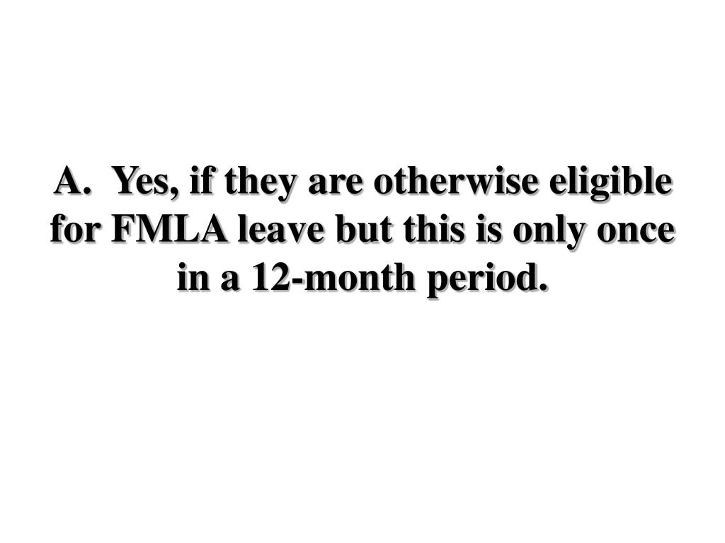 A.  Yes, if they are otherwise eligible for FMLA leave but this is only once in a 12-month period.