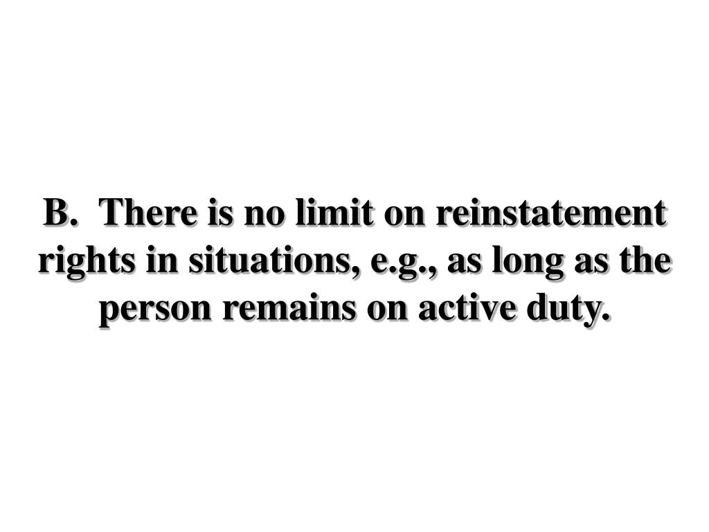 B.  There is no limit on reinstatement rights in situations, e.g., as long as the person remains on active duty.