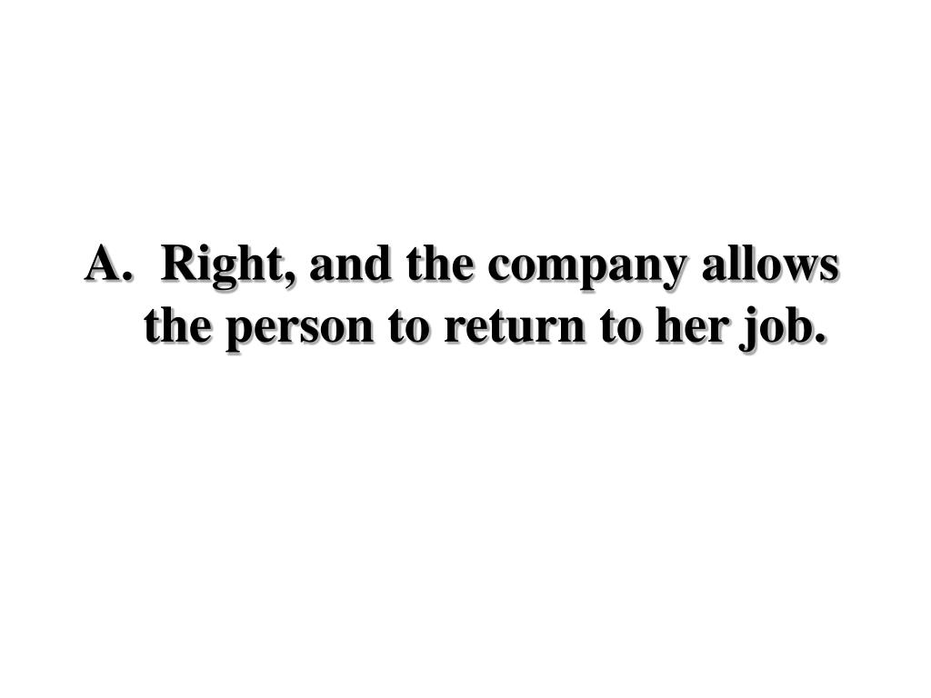 Right, and the company allows the person to return to her job.