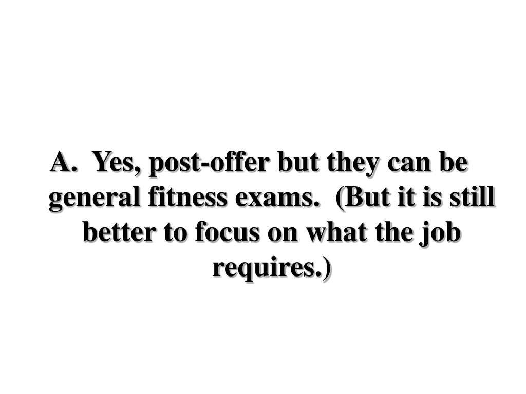 Yes, post-offer but they can be general fitness exams.  (But it is still better to focus on what the job requires.)