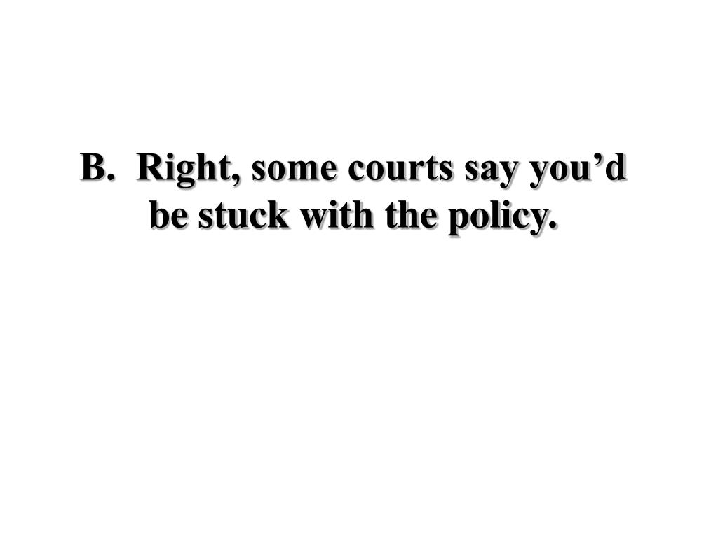B.  Right, some courts say you'd be stuck with the policy.
