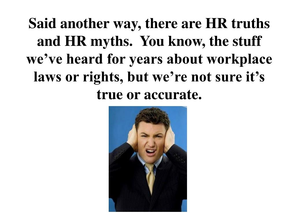 Said another way, there are HR truths and HR myths.  You know, the stuff we've heard for years about workplace laws or rights, but we're not sure it's true or accurate.