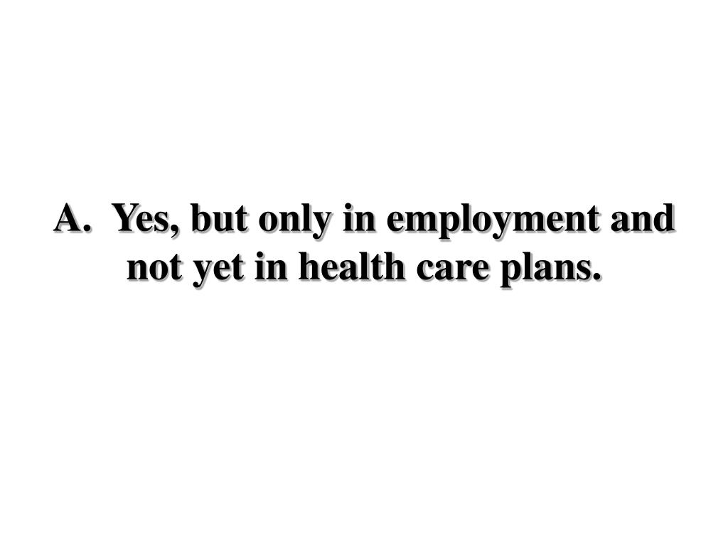 A.  Yes, but only in employment and not yet in health care plans.