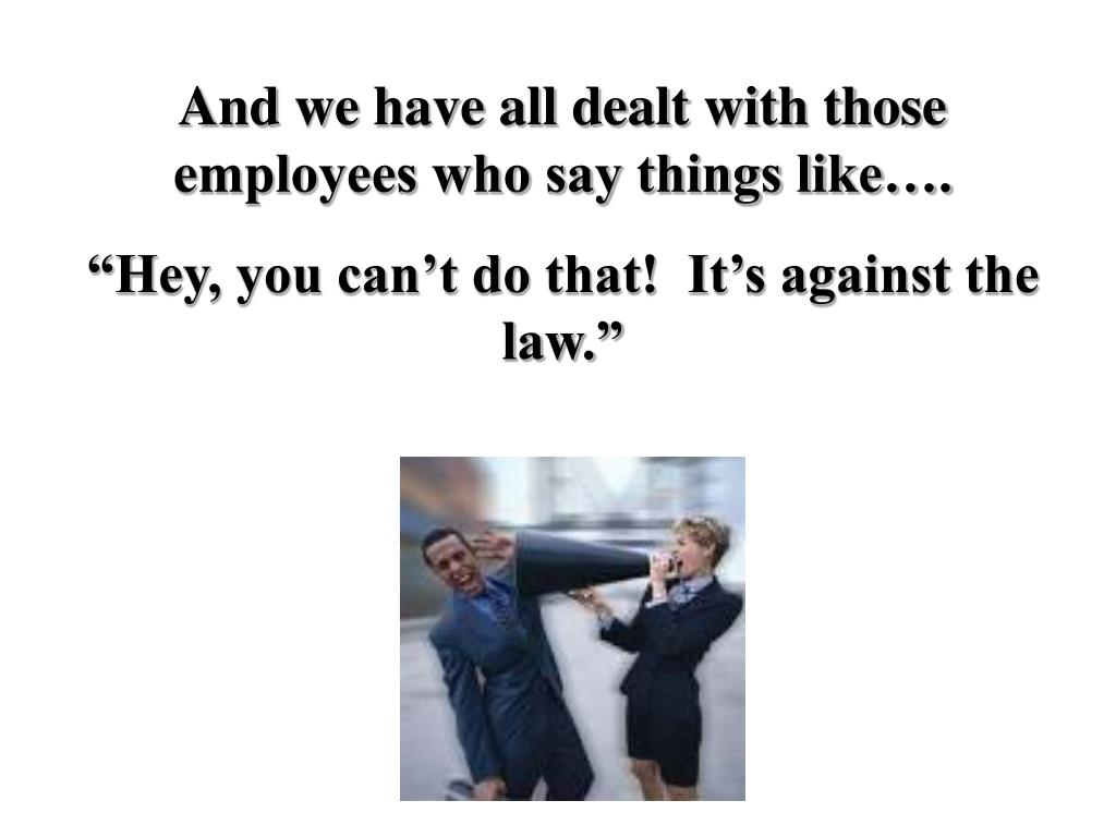 And we have all dealt with those employees who say things like….