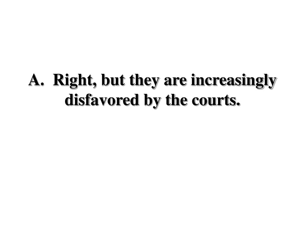 A.  Right, but they are increasingly disfavored by the courts.