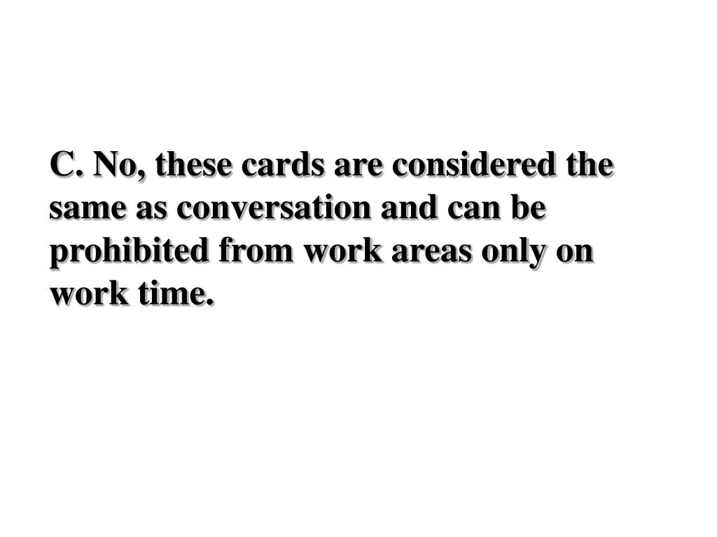 C. No, these cards are considered the same as conversation and can be prohibited from work areas only on work time.