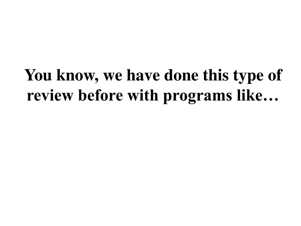 You know, we have done this type of review before with programs like…