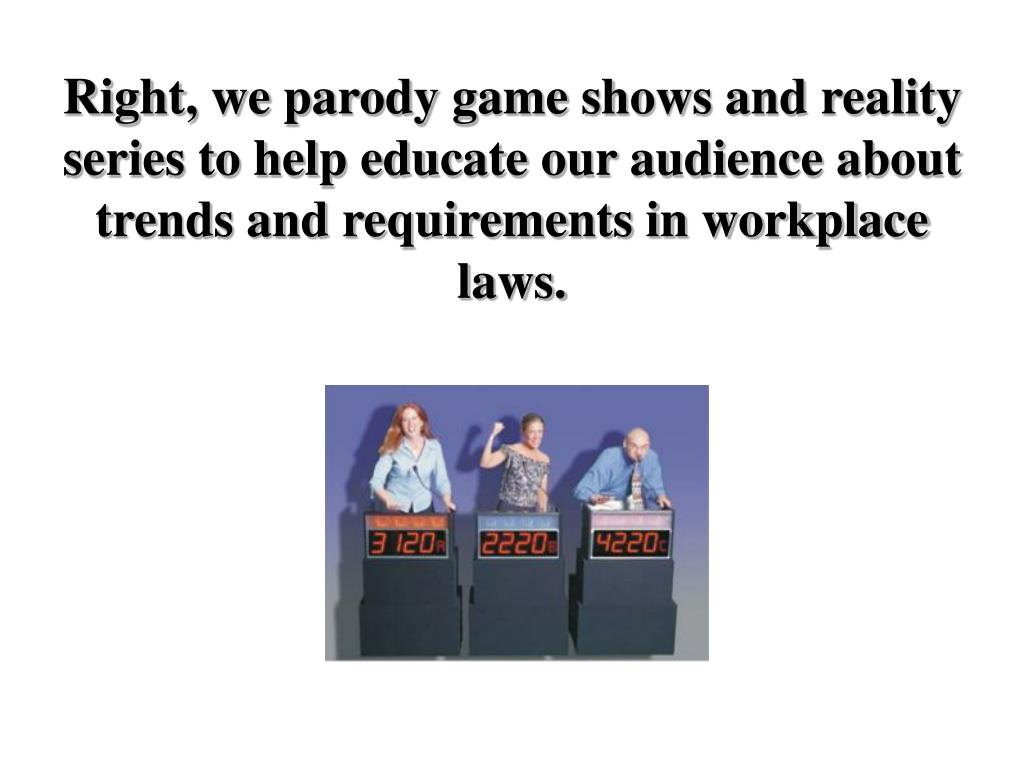 Right, we parody game shows and reality series to help educate our audience about trends and requirements in workplace laws.