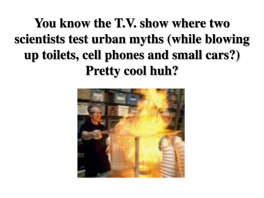 You know the T.V. show where two scientists test urban myths (while blowing up toilets, cell phones and small cars?) Pretty cool huh?