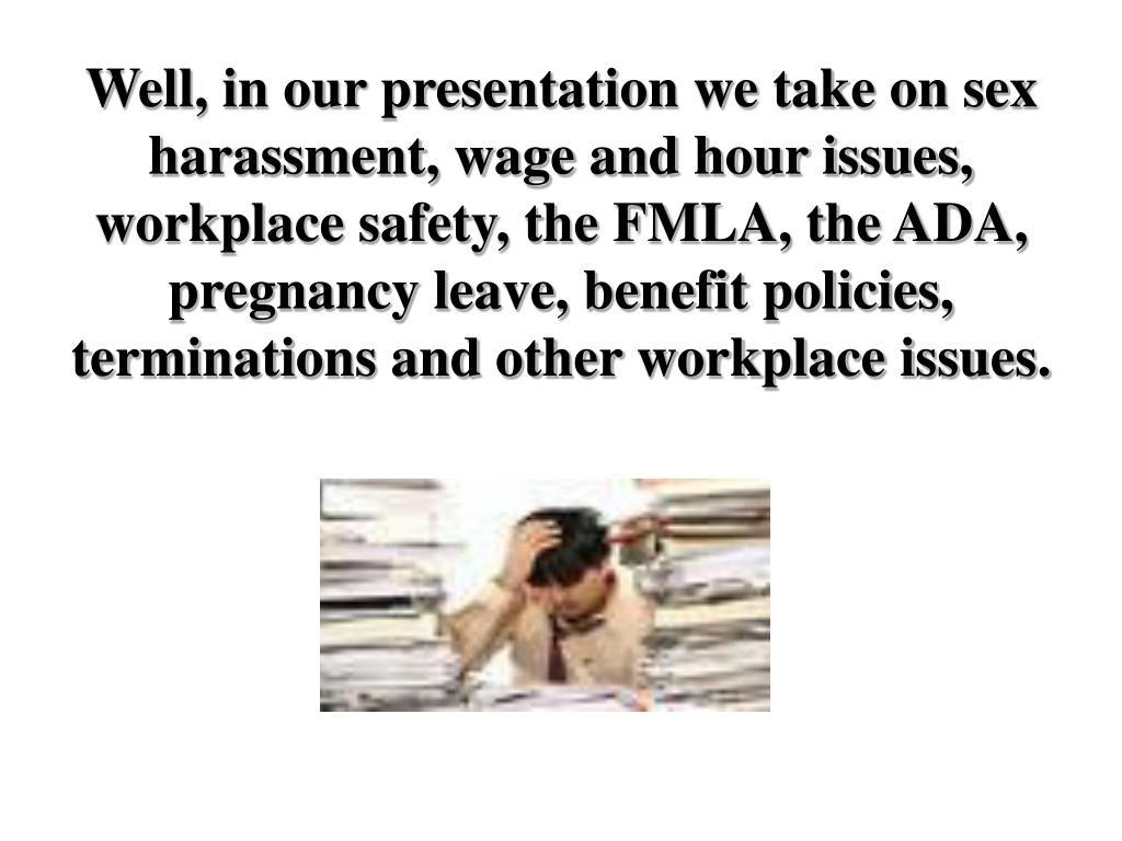 Well, in our presentation we take on sex harassment, wage and hour issues, workplace safety, the FMLA, the ADA, pregnancy leave, benefit policies, terminations and other workplace issues.