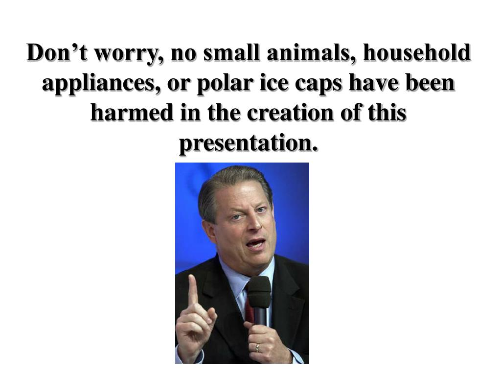 Don't worry, no small animals, household appliances, or polar ice caps have been harmed in the creation of this presentation.