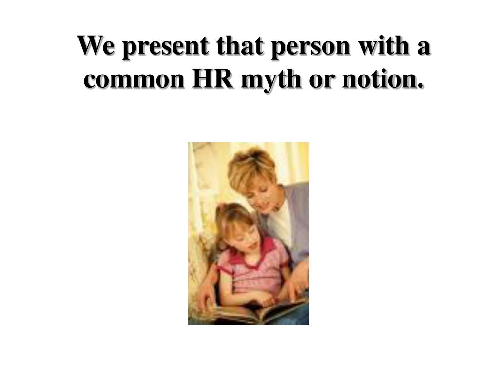 We present that person with a common HR myth or notion.