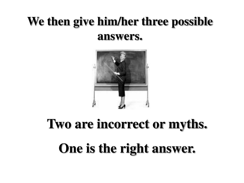 We then give him/her three possible answers.