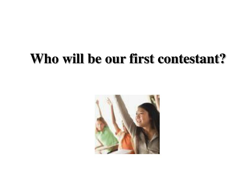 Who will be our first contestant?