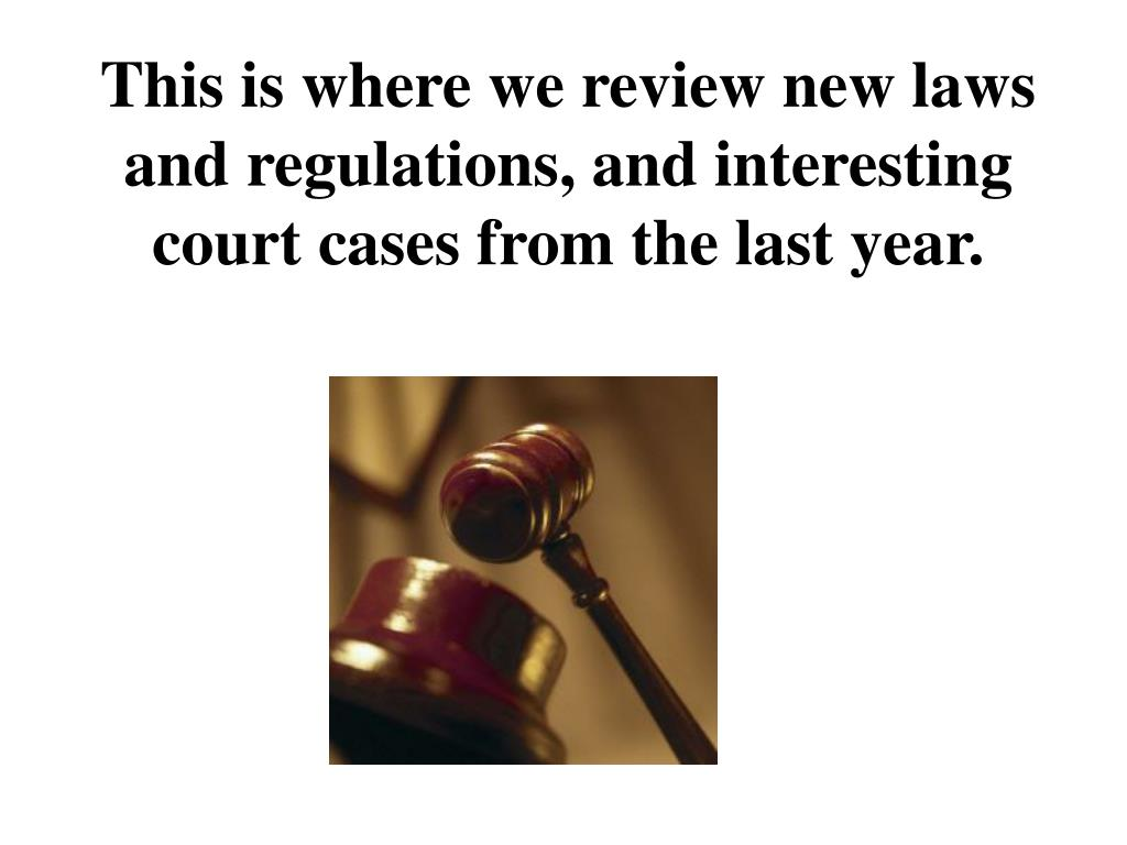 This is where we review new laws and regulations, and interesting court cases from the last year.