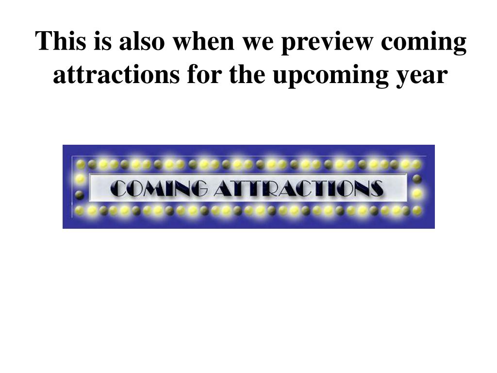 This is also when we preview coming attractions for the upcoming year