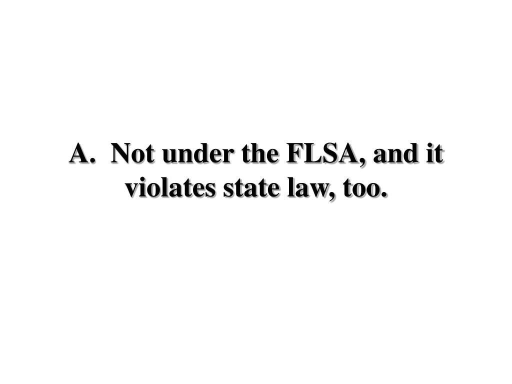 A.  Not under the FLSA, and it violates state law, too.