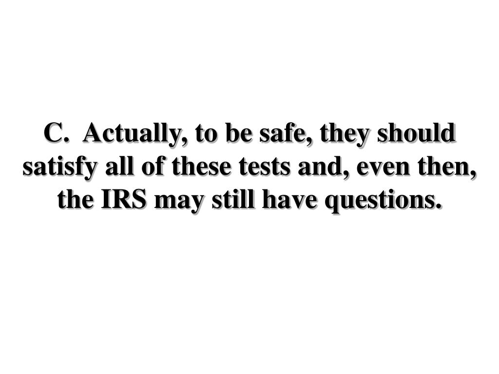 C.  Actually, to be safe, they should satisfy all of these tests and, even then, the IRS may still have questions.