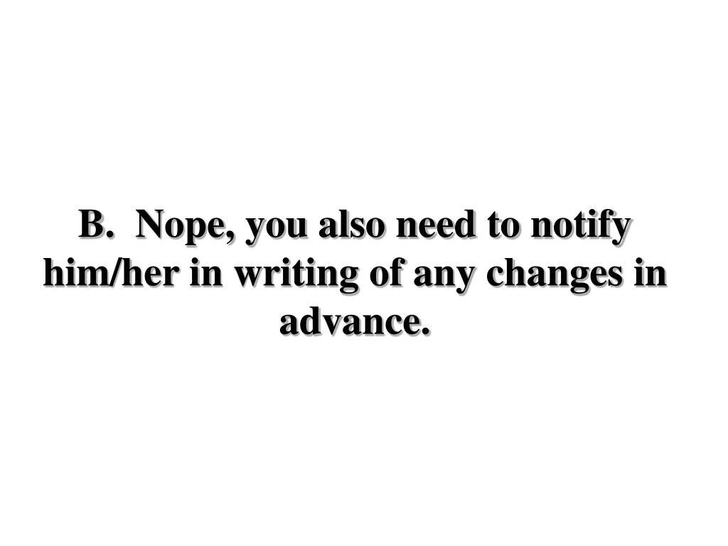 B.  Nope, you also need to notify him/her in writing of any changes in advance.